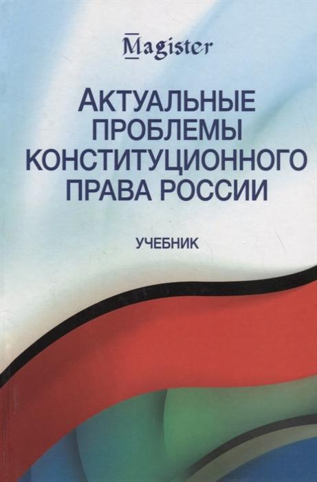 Эбзеев Б., Белоновский В., Хазов Е. и др. Актуальные проблемы конституционного права России Учебник