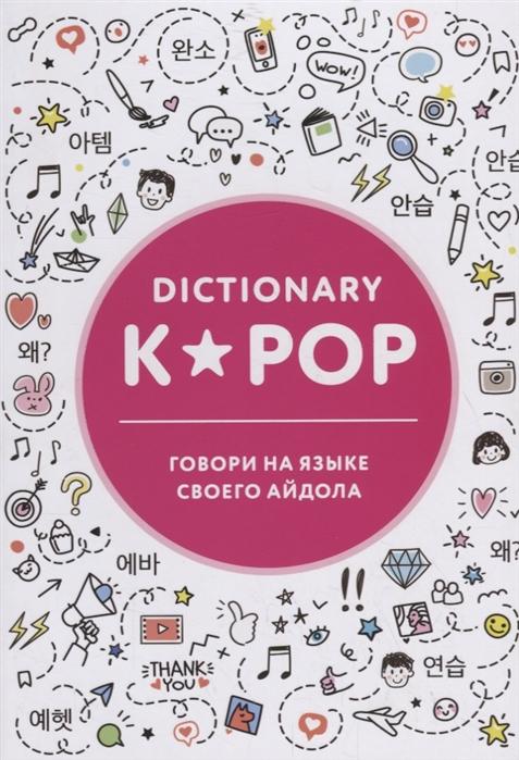 Панкина И. (пер.) K-POP dictionary Говори на языке своего айдола