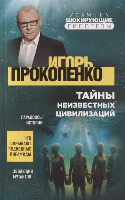 Прокопенко И. Тайны неизвестных цивилизаций игорь прокопенко тайны бессмертия