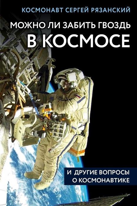 цена Рязанский С. Можно ли забить гвоздь в космосе и другие вопросы о космонавтике