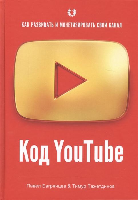 Багрянцев П., Тажетдинов Т. Код YouTube Как развивать и монетезировать свой канал николай мрочковский андрей парабеллум тимур тажетдинов как стать первым на youtube секреты взрывной раскрутки