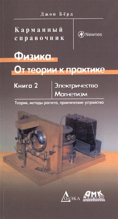Бёрд Дж. Физика От теории к практике Книга 2 Электричество магнетизм Теория методы расчета практические устройства