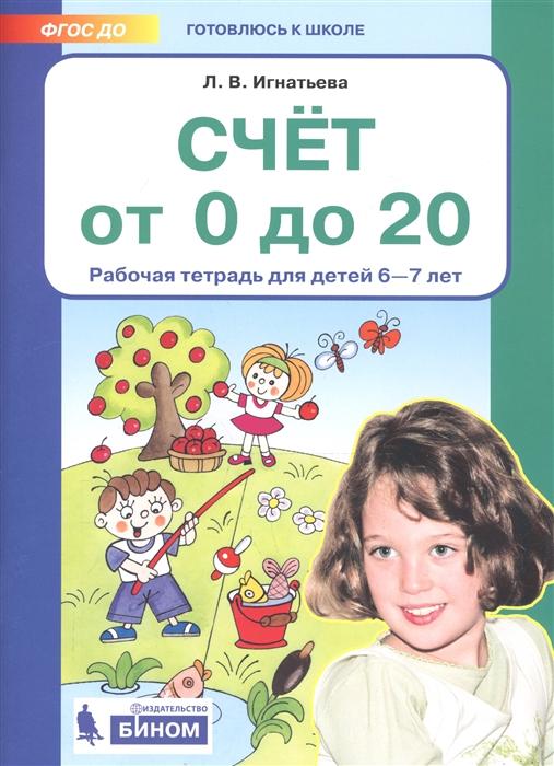 Игнатьева Л. Счет от 0 до 20 Рабочая тетрадь для детей 6-7 лет игнатьева л в счёт от 0 до 10 рабочая тетрадь для детей 5 6 лет