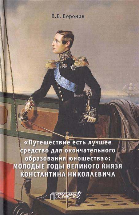 Воронин В. Путешествие есть лучшее средство для окончательного образования юношества Молодые годы великого князя Константина Николаевича Монография