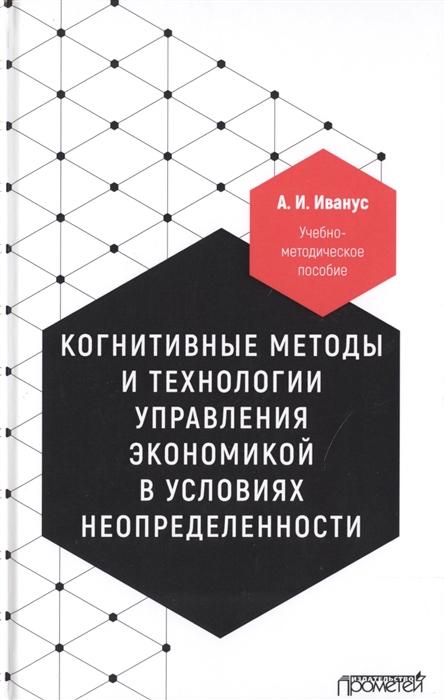 Иванус А. Когнитивные методы и технологии управления экономикой в условиях неопределенности Учебно-методическое пособие