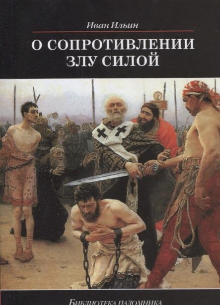 Ильин И. О сопротивлении злу силой ильин и о сопротивлении злу силой