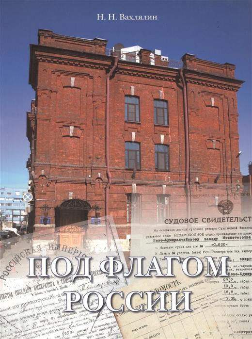 Вахлялин Н. Под флагом России Хронология регистрации судов в России 1649-2008