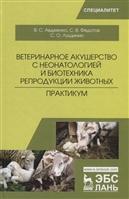 Ветеринарное акушерство с неонатологией и биотехника репродукции животных. Практикум