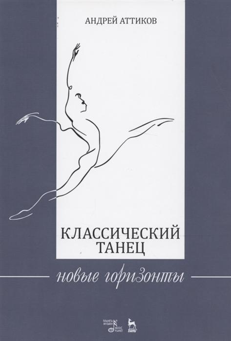 Аттиков А. Классический танец Новые горизонты Учебное пособие