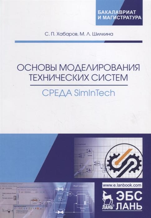 Хабаров С., Шилкина М. Основы моделирования технических систем Среда SimInTech Учебное пособие цена