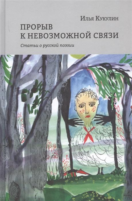 Кукулин И. Прорыв к невозможной связи Статьи о русской поэзии цена