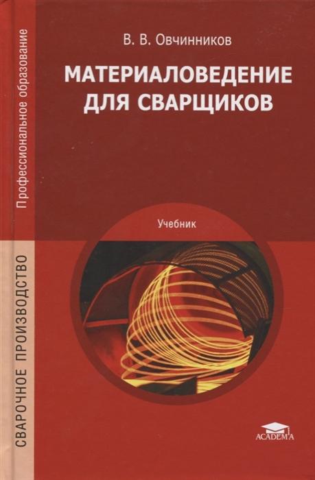 Овчинников В. Материаловедение для сварщиков Учебник в д чмырь материаловедение для маляров