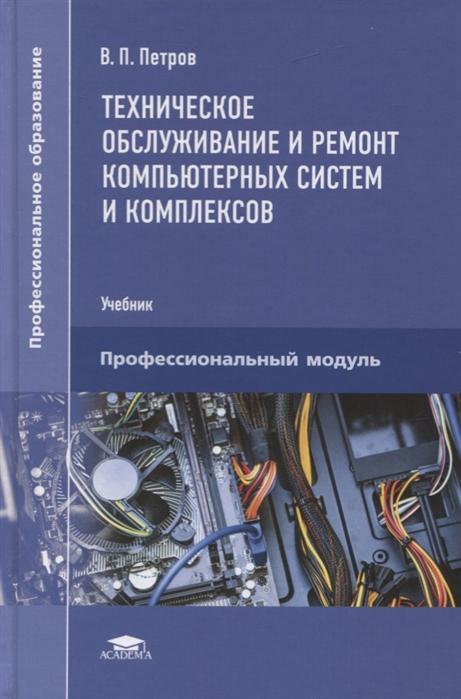 Петров В. Техническое обслуживание и ремонт компьютерных систем и комплексов Пофессиональный модуль Учебник