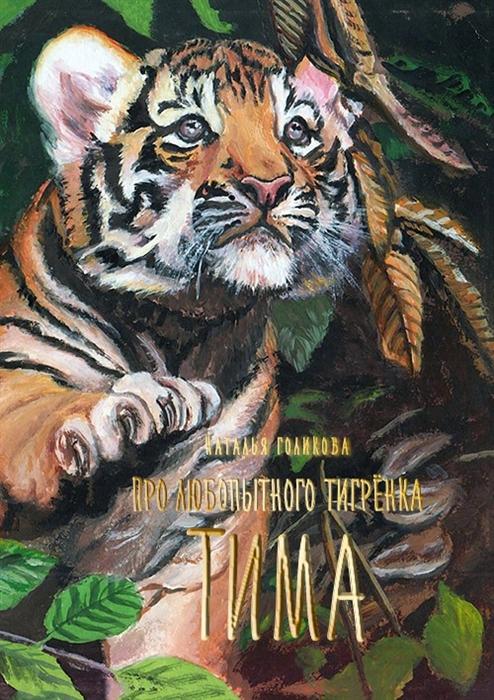 Голикова Н. Про любопытного тигренка Тима