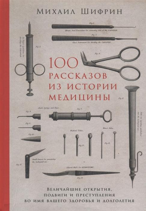 Шифрин М. 100 рассказов из истории медицины Величайшие открытия подвиги и преступления во имя вашего здоровья и долголетия