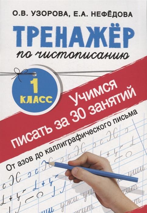 купить Узорова О., Нефедова Е. Учимся писать всего за 30 занятий 1 класс От азов до каллиграфического письма Тренажер по чистописанию онлайн