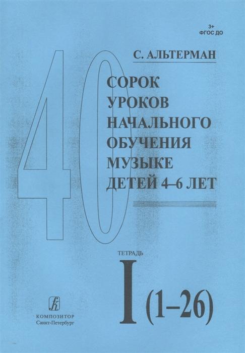 Сорок уроков начального обучения музыке детей 4-6 лет Тетрадь I 1-26