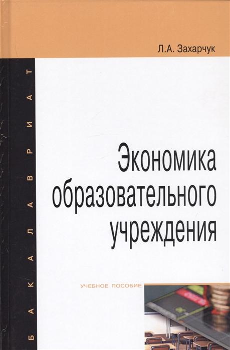 Захарчук Л. Экономика образовательного учреждения Учебное пособие захарчук л экономика образовательного учреждения учебное пособие