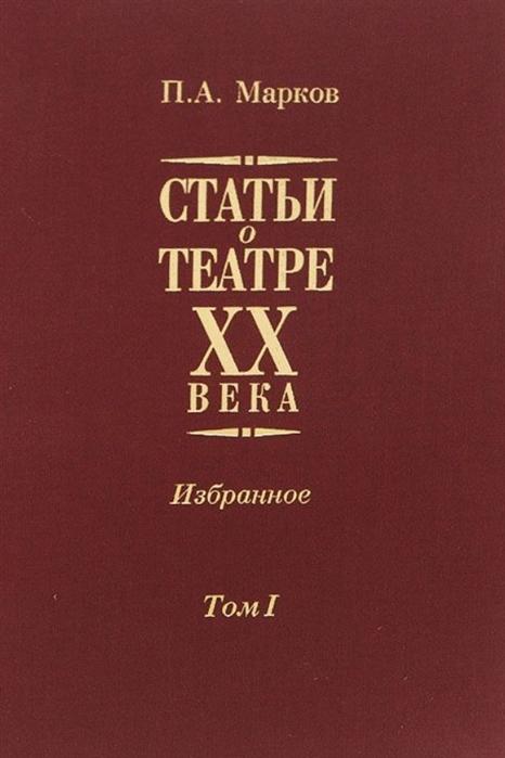 Статьи о театре XX века Избранное В 2-х томах Том I