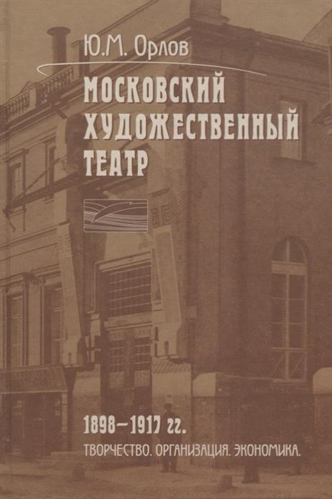 Орлов Ю. Московский Художественный театр 1898-1917 гг Творчество Организация Экономика