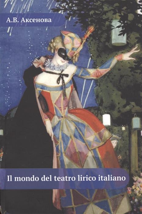 Аксенова А. Il mondo del teatro lirico italiano Мир итальянского оперного театра Учебное пособие