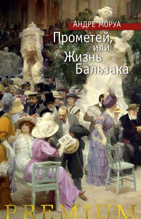 Моруа А. Прометей или Жизнь Бальзака