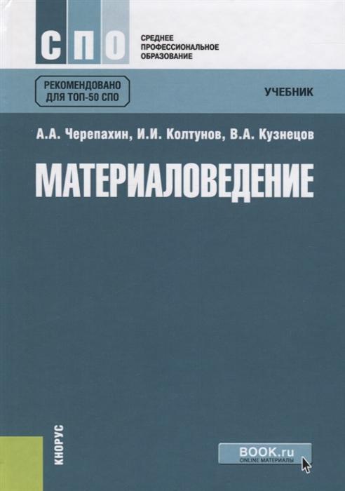 Черепахин А., Колтунов И., Кузнецов В. Материаловедение Учебник