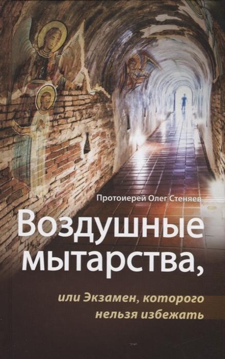 Стеняев О. (Протоиерей) Воздушные мытарства или Экзамен которого нельзя избежать протоиерей олег стеняев как защитить православие с библией в руках