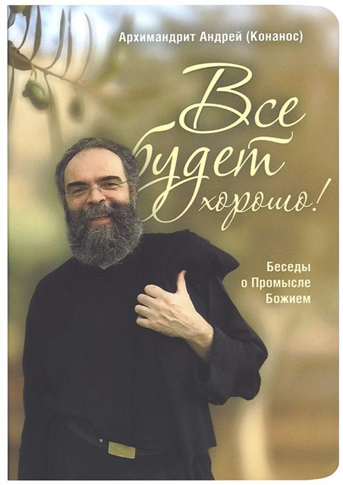 Архимандрит Андрей (Конанос) Все будет хорошо Беседы о Промысле Божием