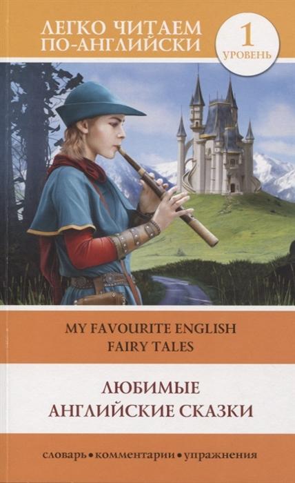 Дмитриева К. (сост.) Любимые английские сказки My Favourite English Fairy Tales Уровень 1 матвеев сергей александрович english fairy tales английские сказки уровень 1