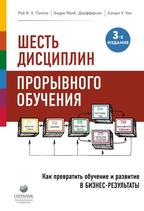 Поллок Р., Джефферсон Э., Уик К. Шесть дисциплин прорывного обучения Как превратить обучение и развитие в бизнес-результаты