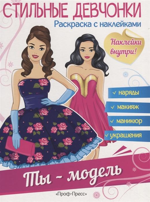 Купить Стильные девчонки Раскраска с наклейками Ты - модель, Проф-пресс, Книги с наклейками