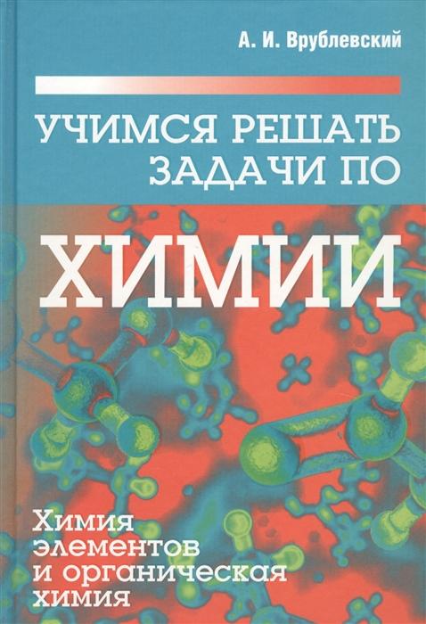 Врублевский А. Учимся решать задачи по химии Химия элементов и органическая химия