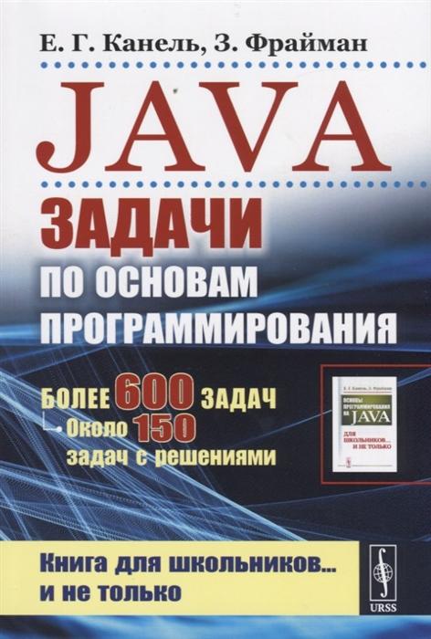Канель Е., Фрайман З. Java Задачи по основам программирования Более 600 задач около 150 задач с решениями