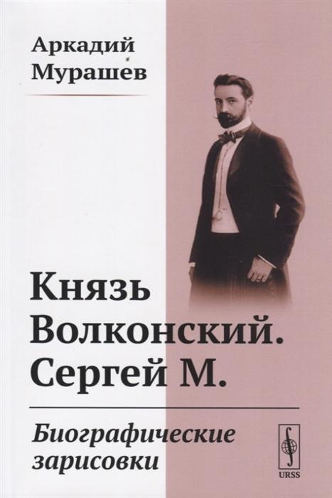 Князь Волконский Сергей М Биографические зарисовки