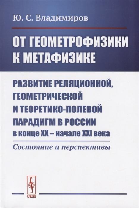 От геометрофизики к метафизике Развитие реляционной геометрической и теоретико-полевой парадигм в России в конце XX - начале XXI века Состояния и перспективы