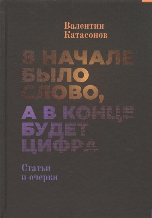 Катасонов В. В начале было Слово а в конце будет цифра Статьи и очерки полынь а в начале было слово
