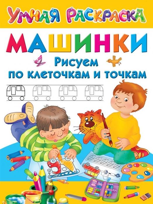 Дмитриева В. Машинки Рисуем по клеточкам и точкам машинки рисуем пошагово