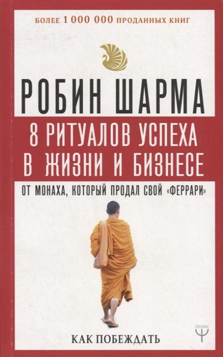 Шарма Р. 8 ритуалов успеха в жизни и бизнесе от монаха который продал свой феррари Как побеждать цены