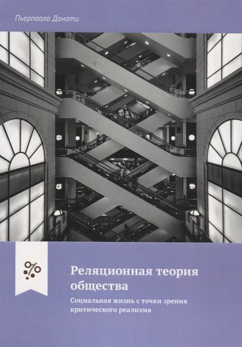 Донати П. Реляционная теория общества Социальная жизнь с точки зрения критического реализма недорого