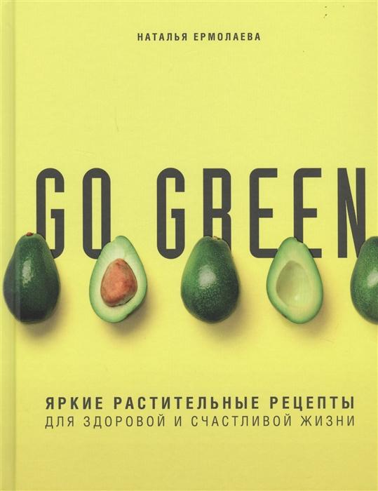 Ермолаева Н. Go green Яркие растительные рецепты для здоровой и счастливой жизни