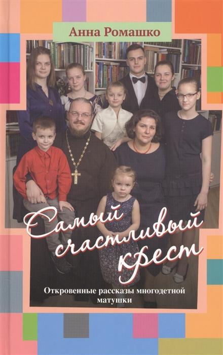 Ромашко А. Самый счастливый крест Откровенные рассказы многодетной матушки косметика ольга ромашко где купить