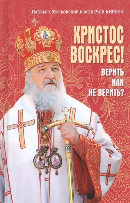 Патриарх Московский и всея Руси Кирилл Христос Воскрес Верить или не верить
