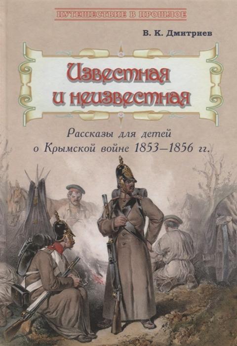 цена на Дмитриев В. Известная и неизвестная Рассказы для детей о Крымской войне 1853 1856 гг
