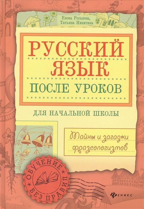 Рогалева Е., Никитина Т. Русский язык после уроков Тайны и загадки фразеологизмов