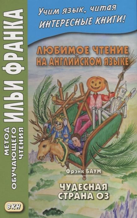 Еремин А. Любимое чтение на английском языке Фрэнк Баум Чудесная страна Оз L Frank Baum The Marvelous Land of Oz баум ф волшебник страны оз любимое чтение на английском языке