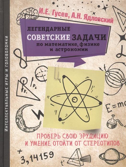 Гусев И., Ядловский А. Легендарные советские задачи по математике физике и астрономии Проверь свою эрудицию и умение отойти от стереотипов цены
