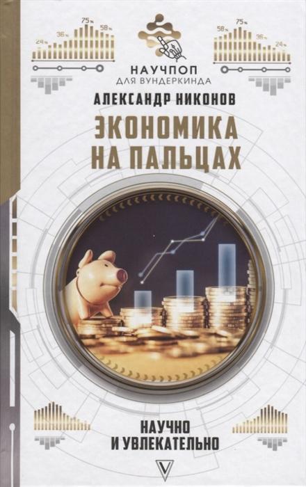 Никонов А. Экономика на пальцах научно и увлекательно петр никонов тени трона