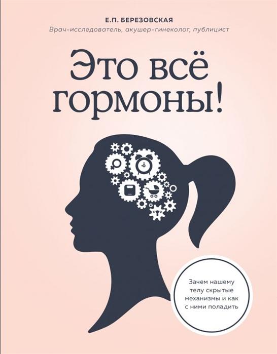 Фото - Березовская Е. Это все гормоны Зачем нашему телу скрытые механизмы и как с ними поладить березовская е 9 месяцев счастья