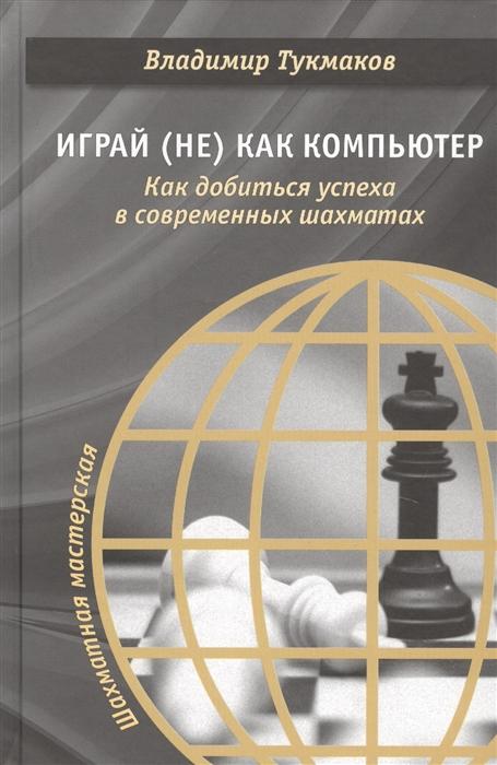 Тукмаков В. Играй не как компьютер Как добиться успеха в современных шахматах компьютер